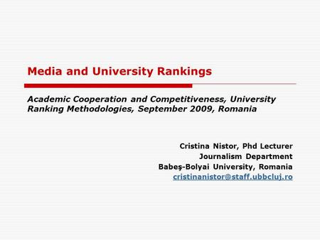 Media and University Rankings Academic Cooperation and Competitiveness, University Ranking Methodologies, September 2009, Romania Cristina Nistor, Phd.