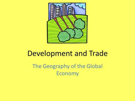 Development and Trade The Geography of the Global Economy.