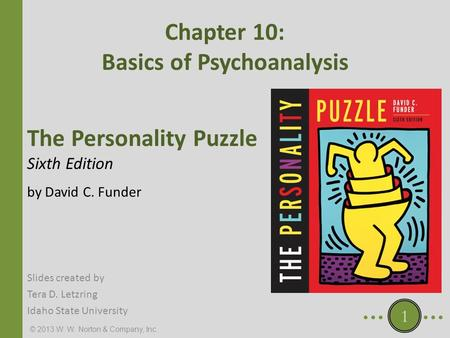 © 2013 W. W. Norton & Company, Inc. The Personality Puzzle Sixth Edition by David C. Funder Chapter 10: Basics of Psychoanalysis Slides created by Tera.