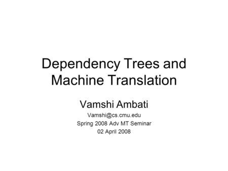Dependency Trees and <strong>Machine</strong> <strong>Translation</strong> Vamshi Ambati Spring 2008 Adv MT Seminar 02 April 2008.