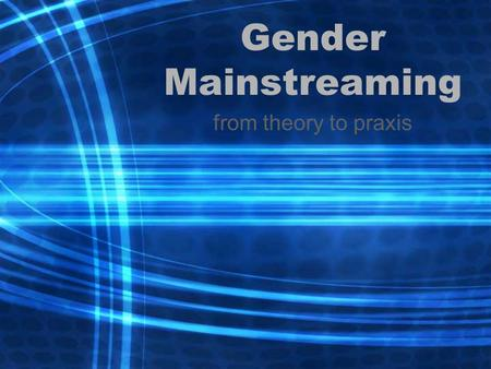 Gender Mainstreaming from theory to praxis. Overview Changing thinking and practice on women, gender and development –'WID', 'WAD' and 'GAD' –Rise and.