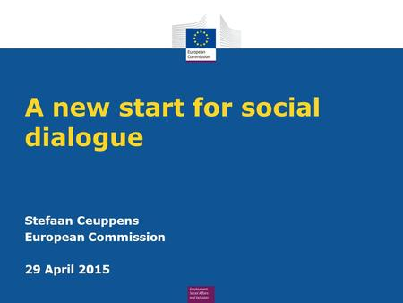 A new start for social dialogue Stefaan Ceuppens European Commission 29 April 2015.