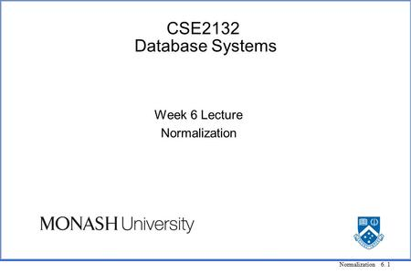 Normalization 6. 1 CSE2132 Database Systems Week 6 Lecture Normalization.