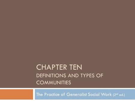 CHAPTER TEN DEFINITIONS AND TYPES OF COMMUNITIES The Practice of Generalist Social Work (2 nd ed.)