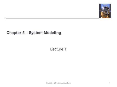 Chapter 5 System modeling Chapter 5 – System Modeling Lecture 1 1.