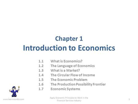 Chapter 1 Introduction to Economics 1.1 What is Economics? 1.2 The Language of Economics 1.3 What is a Market? 1.4 The Circular Flow of Income 1.5 The.