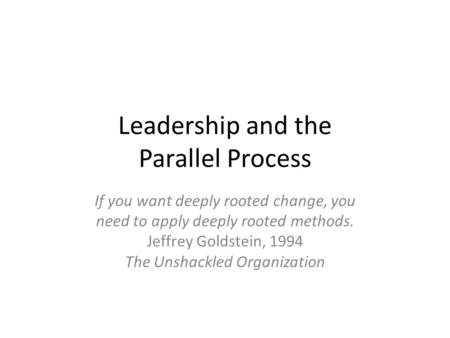 Leadership and the Parallel Process If you want deeply rooted change, you need to apply deeply rooted methods. Jeffrey Goldstein, 1994 The Unshackled Organization.