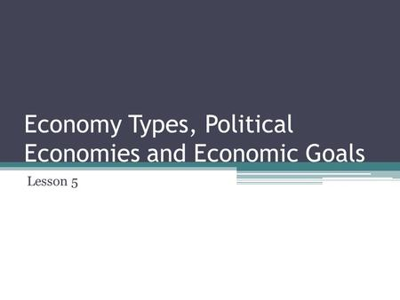 Economy Types, Political Economies and Economic Goals Lesson 5.