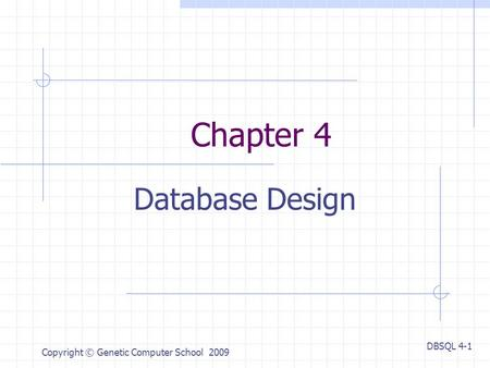 DBSQL 4-1 Copyright © Genetic Computer School 2009 Chapter 4 Database Design.