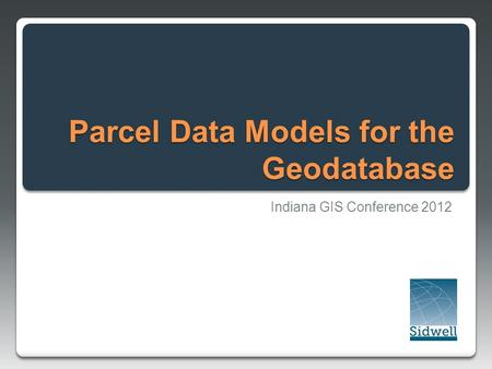 Parcel Data Models for the Geodatabase Indiana GIS Conference 2012.