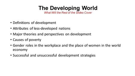 The Developing World What Will the Rest of the Slides Cover Definitions of development Attributes of less-developed nations Major theories and perspectives.
