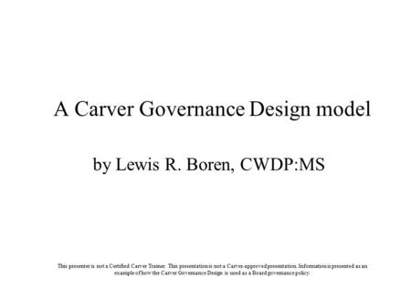 By Lewis R. Boren, CWDP:MS A Carver Governance Design model This presenter is not a Certified Carver Trainer. This presentation is not a Carver-approved.