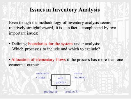 Issues in Inventory Analysis Even though the methodology of inventory analysis seems relatively straightforward, it is – in fact – complicated by two important.