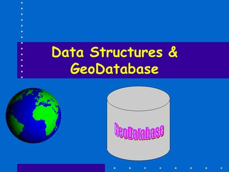 Data Structures & GeoDatabase. GeoDatabase Implemented in a relational database Comes in two flavors – Personal & Enterprise (Access & Sys. Like Oracle)