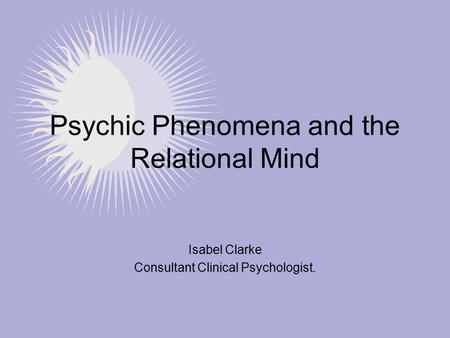 Psychic Phenomena and the Relational Mind Isabel Clarke Consultant Clinical Psychologist.