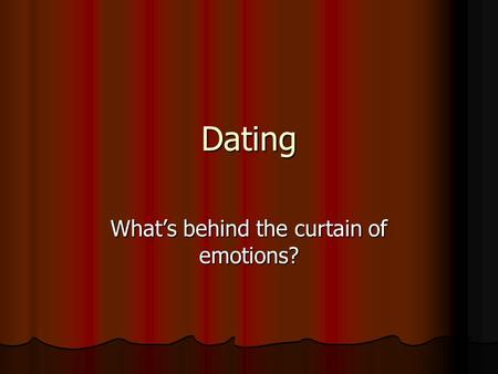Dating What's behind the curtain of emotions?. Male vs. Female Role Males should: Males should: –Make the first initial connection –Call the female for.