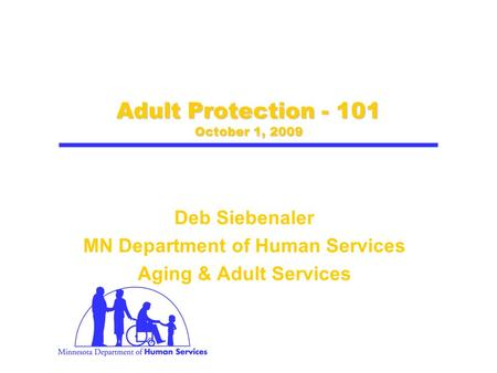 Adult Protection - 101 October 1, 2009 Deb Siebenaler MN Department of Human Services Aging & Adult Services.