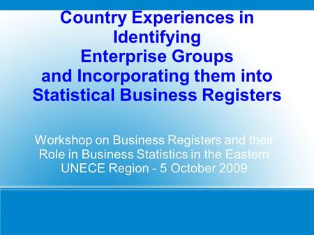 Country Experiences in Identifying Enterprise Groups and Incorporating them into Statistical Business Registers Workshop on Business Registers and their.