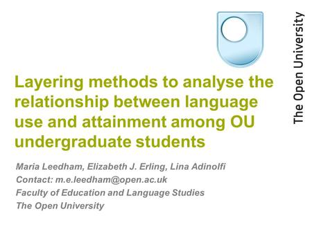 Layering methods to analyse the relationship between language use and attainment among OU undergraduate students Maria Leedham, Elizabeth J. Erling, Lina.