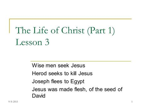 The Life of Christ (Part 1) Lesson 3 Wise men seek Jesus Herod seeks to kill Jesus Joseph flees to Egypt Jesus was made flesh, of the seed of David 19/8/2015.
