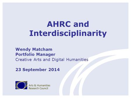 AHRC and Interdisciplinarity Wendy Matcham Portfolio Manager Creative Arts and Digital Humanities 23 September 2014.