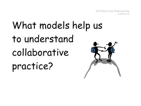 Working Across Organisations Lecture 3 What models help us to understand collaborative practice?