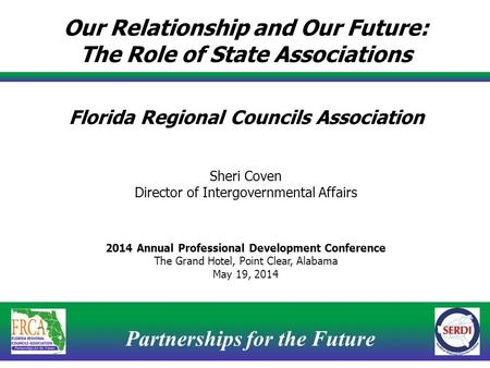 Partnerships for the Future 1 Our Relationship and Our Future: The Role of State Associations Florida Regional Councils Association Sheri Coven Director.