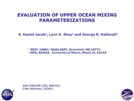 EVALUATION OF UPPER OCEAN MIXING PARAMETERIZATIONS S. Daniel Jacob 1, Lynn K. Shay 2 and George R. Halliwell 2 1 GEST, UMBC/ NASA GSFC, Greenbelt, MD 20771.