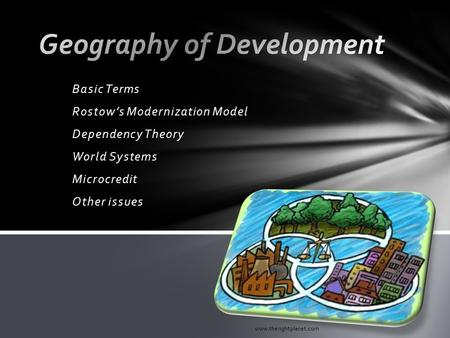Basic Terms Rostow's Modernization Model Dependency Theory World Systems Microcredit Other issues www.therightplanet.com.
