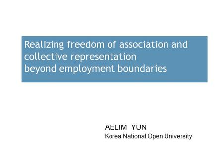 Realizing freedom of association and collective representation beyond employment boundaries AELIM YUN Korea National Open University.