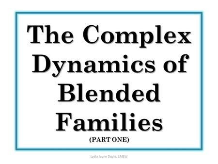 The Complex Dynamics of Blended Families (PART ONE) Lydia Jayne Doyle, LMSW.