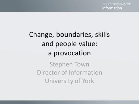 Change, boundaries, skills and people value: a provocation Stephen Town Director of Information University of York.