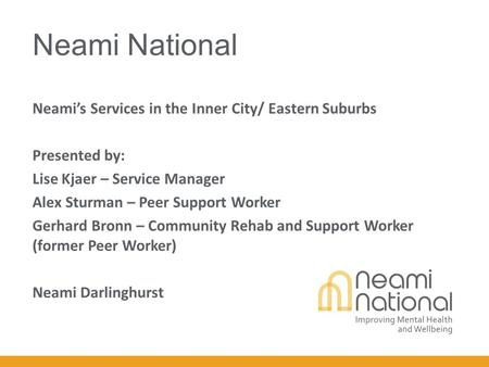 Neami National Neami's Services in the Inner City/ Eastern Suburbs Presented by: Lise Kjaer – Service Manager Alex Sturman – Peer Support Worker Gerhard.