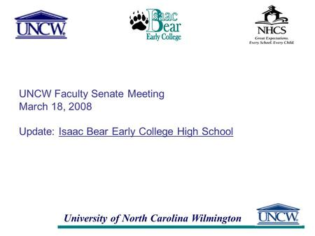 University of North Carolina Wilmington UNCW Faculty Senate Meeting March 18, 2008 Update: Isaac Bear Early College High School.