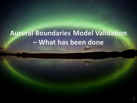 Auroral Boundaries Model Validation – What has been done.