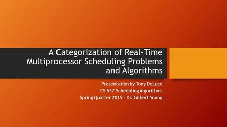 A Categorization of Real-Time Multiprocessor Scheduling Problems and Algorithms Presentation by Tony DeLuce CS 537 Scheduling Algorithms Spring Quarter.