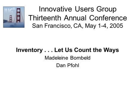 Innovative Users Group Thirteenth Annual Conference San Francisco, CA, May 1-4, 2005 Inventory... Let Us Count the Ways Madeleine Bombeld Dan Pfohl.