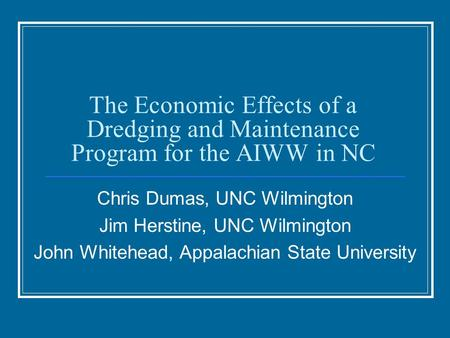 The Economic Effects of a Dredging and Maintenance Program for the AIWW in NC Chris Dumas, UNC Wilmington Jim Herstine, UNC Wilmington John Whitehead,