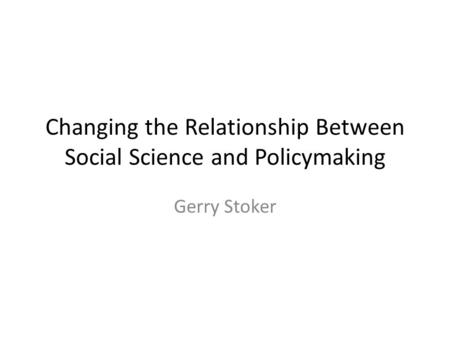 Changing the Relationship Between Social Science and Policymaking Gerry Stoker.