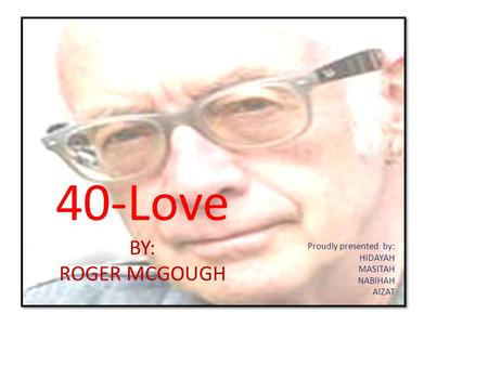 40-Love BY: ROGER MCGOUGH Proudly presented by: HIDAYAH MASITAH NABIHAH AIZAT.