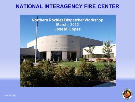 NATIONAL INTERAGENCY FIRE CENTER NIICD 2012 Northern Rockies Dispatcher Workshop March, 2012 Jose M. Lopez.