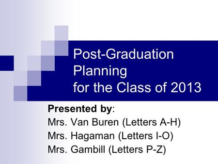 Post-Graduation Planning for the Class of 2013 Presented by: Mrs. Van Buren (Letters A-H) Mrs. Hagaman (Letters I-O) Mrs. Gambill (Letters P-Z)