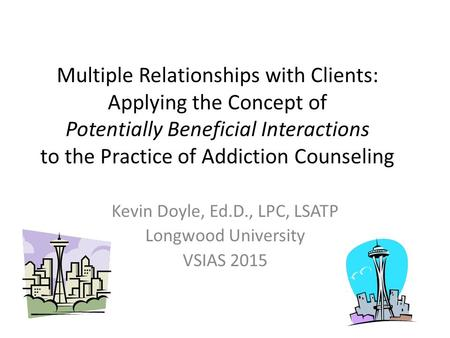 Multiple Relationships with Clients: Applying the Concept of Potentially Beneficial Interactions to the Practice of Addiction Counseling Kevin Doyle, Ed.D.,
