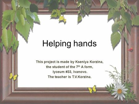 Helping hands This project is made by Kseniya Korzina, the student of the 7 th A form, lyceum #33, Ivanovo. The teacher is T.V.Korzina.