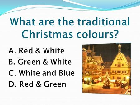 What are the traditional Christmas colours? A. Red & White B. Green & White C. White and Blue D. Red & Green.