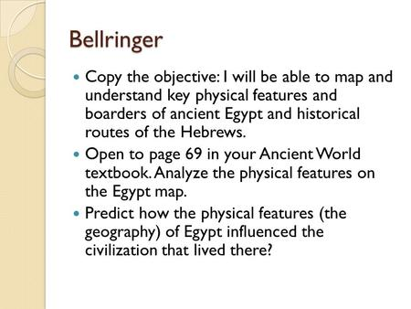 Bellringer Copy the objective: I will be able to map and understand key physical features and boarders of ancient Egypt and historical routes of the Hebrews.