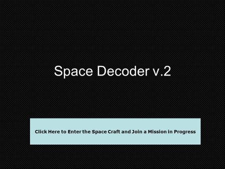 Space Decoder v.2 Click Here to Enter the Space Craft and Join a Mission in Progress.