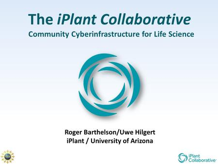 The iPlant Collaborative Community Cyberinfrastructure for Life Science Roger Barthelson/Uwe Hilgert iPlant / University of Arizona.