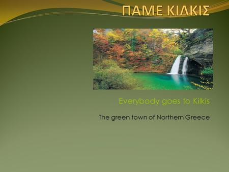 Everybody goes to Kilkis The green town of Northern Greece.