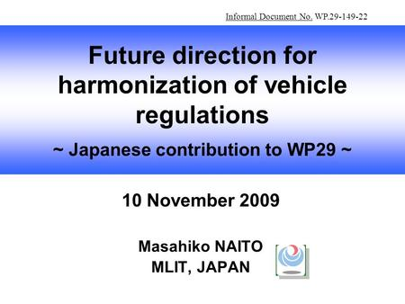 10 November 2009 Masahiko NAITO MLIT, JAPAN Future direction for harmonization of vehicle regulations ~ Japanese contribution to WP29 ~ Informal Document.